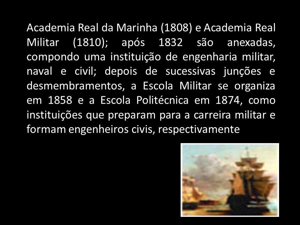 Academia Real da Marinha (1808) e Academia Real Militar (1810); após 1832 são anexadas, compondo uma instituição de engenharia militar, naval e civil;