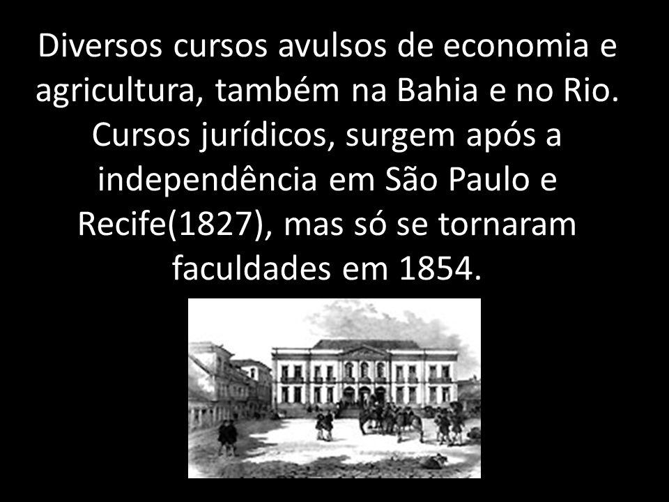 Diversos cursos avulsos de economia e agricultura, também na Bahia e no Rio. Cursos jurídicos, surgem após a independência em São Paulo e Recife(1827)