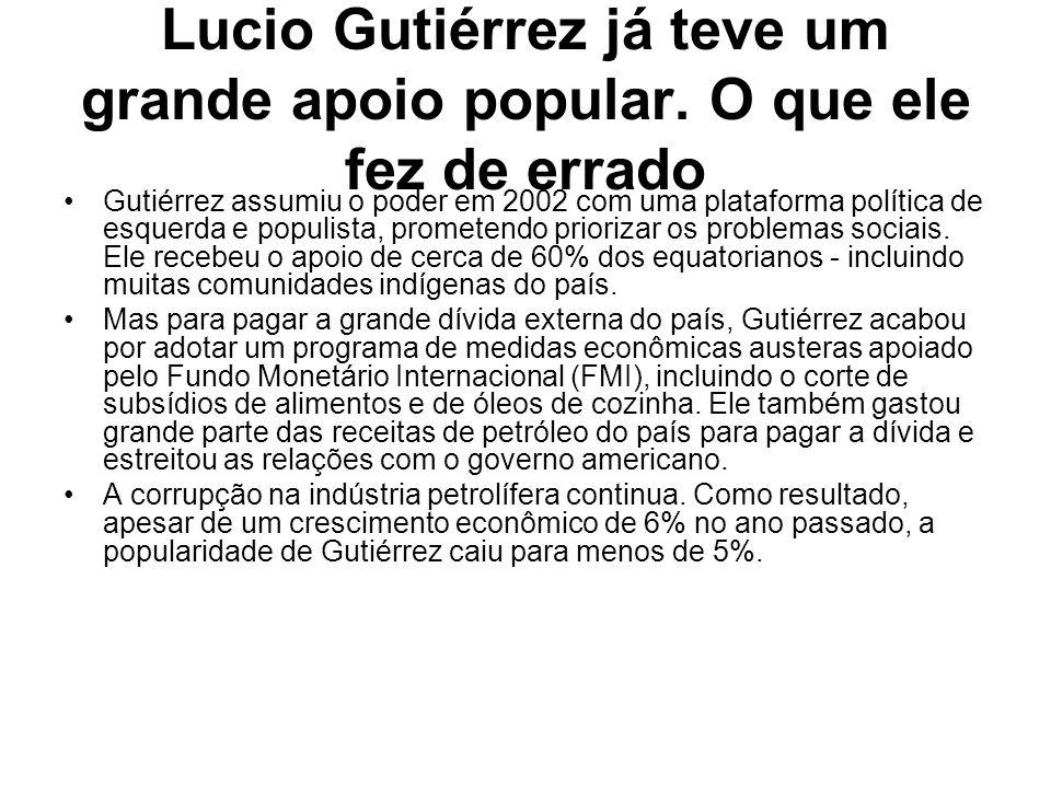 Lucio Gutiérrez já teve um grande apoio popular. O que ele fez de errado Gutiérrez assumiu o poder em 2002 com uma plataforma política de esquerda e p