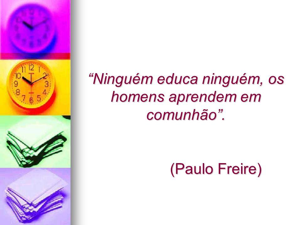 Ninguém educa ninguém, os homens aprendem em comunhão. (Paulo Freire)