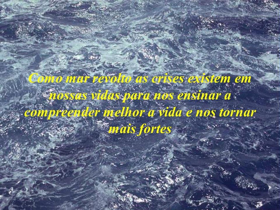 Como mar revolto as crises existem em nossas vidas para nos ensinar a compreender melhor a vida e nos tornar mais fortes