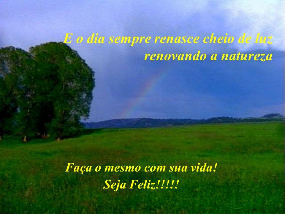 E o dia sempre renasce cheio de luz renovando a natureza Faça o mesmo com sua vida! Seja Feliz!!!!!