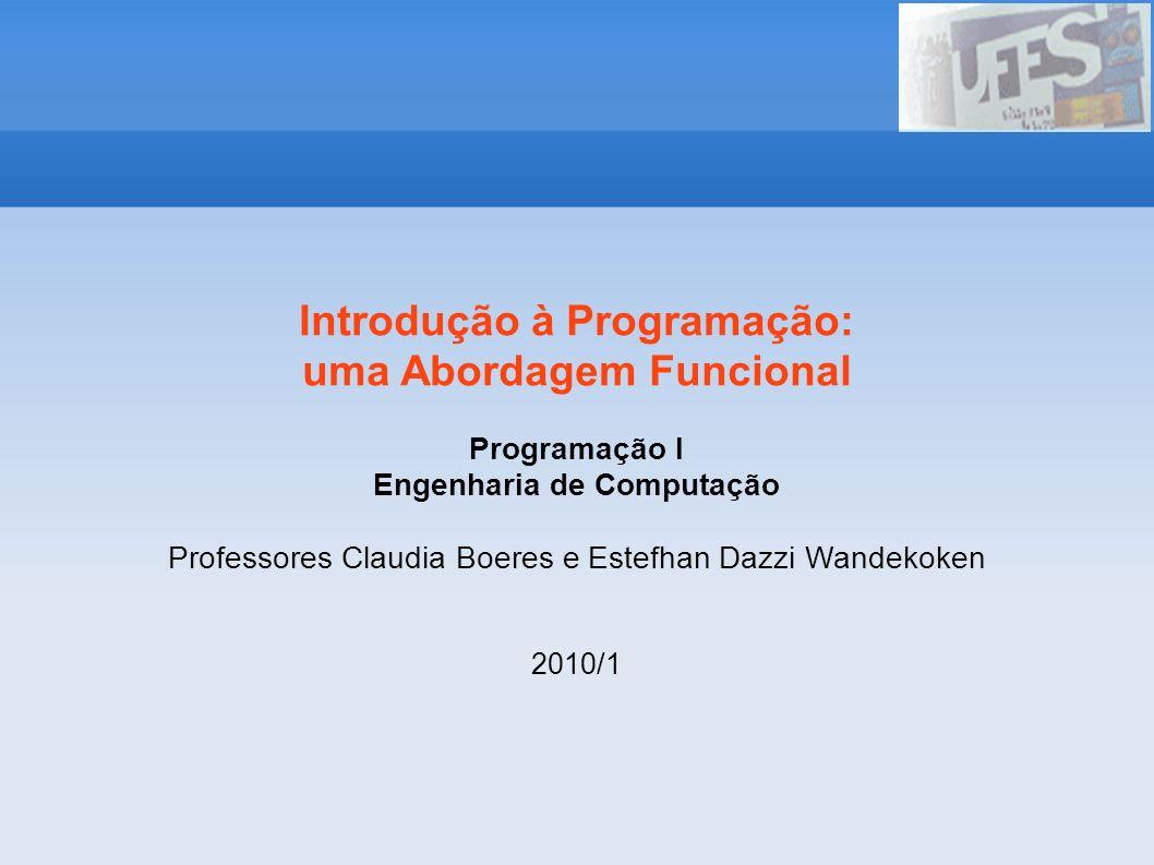 Introdução à Programação: uma Abordagem Funcional Programação I Engenharia de Computação Professores Claudia Boeres e Estefhan Dazzi Wandekoken 2010/1