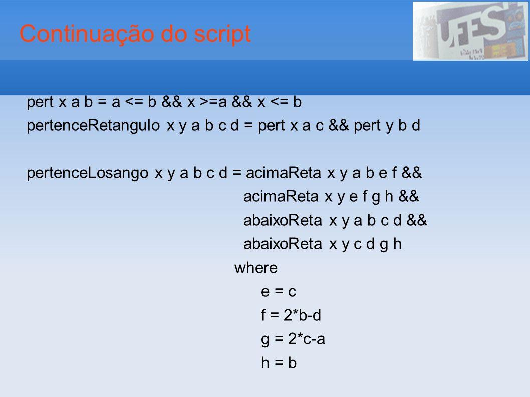 Continuação do script pert x a b = a =a && x <= b pertenceRetangulo x y a b c d = pert x a c && pert y b d pertenceLosango x y a b c d = acimaReta x y a b e f && acimaReta x y e f g h && abaixoReta x y a b c d && abaixoReta x y c d g h where e = c f = 2*b-d g = 2*c-a h = b