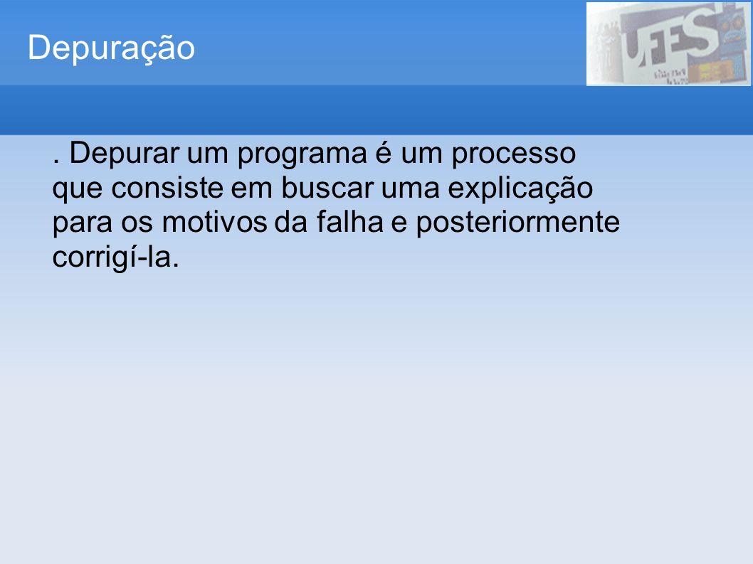 Depuração. Depurar um programa é um processo que consiste em buscar uma explicação para os motivos da falha e posteriormente corrigí-la.