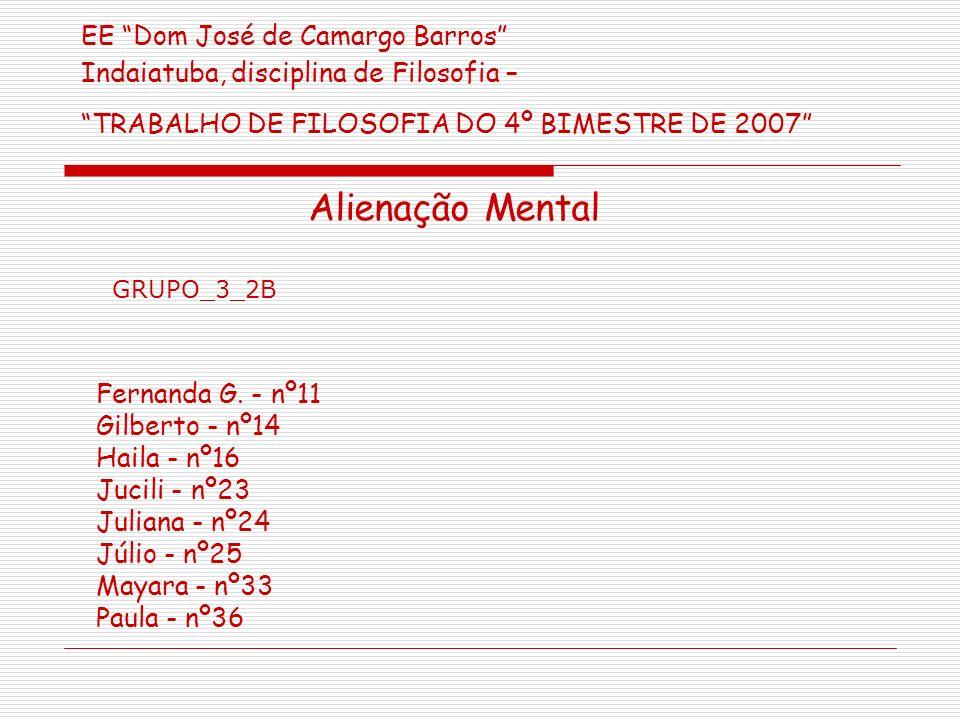 EE Dom José de Camargo Barros Indaiatuba, disciplina de Filosofia – TRABALHO DE FILOSOFIA DO 4º BIMESTRE DE 2007 Alienação Mental Fernanda G.