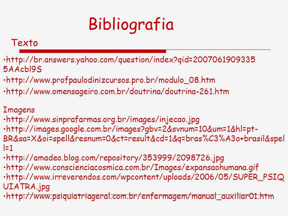 http://br.answers.yahoo.com/question/index?qid=2007061909335 5AAcbl9S http://www.profpaulodinizcursos.pro.br/modulo_08.htm http://www.omensageiro.com.br/doutrina/doutrina-261.htm Texto Bibliografia Imagens http://www.sinprafarmas.org.br/images/injecao.jpg http://images.google.com.br/images?gbv=2&svnum=10&um=1&hl=pt- BR&sa=X&oi=spell&resnum=0&ct=result&cd=1&q=bras%C3%A3o+brasil&spel l=1 http://amadeo.blog.com/repository/353999/2098726.jpg http://www.conscienciacosmica.com.br/Images/expansaohumana.gif http://www.irreverendos.com/wpcontent/uploads/2006/05/SUPER_PSIQ UIATRA.jpg http://www.psiquiatriageral.com.br/enfermagem/manual_auxiliar01.htm