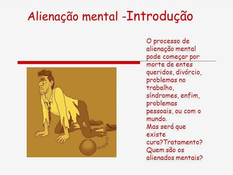 Alienação mental - Introdução O processo de alienação mental pode começar por morte de entes queridos, divórcio, problemas no trabalho, síndromes, enfim, problemas pessoais, ou com o mundo.