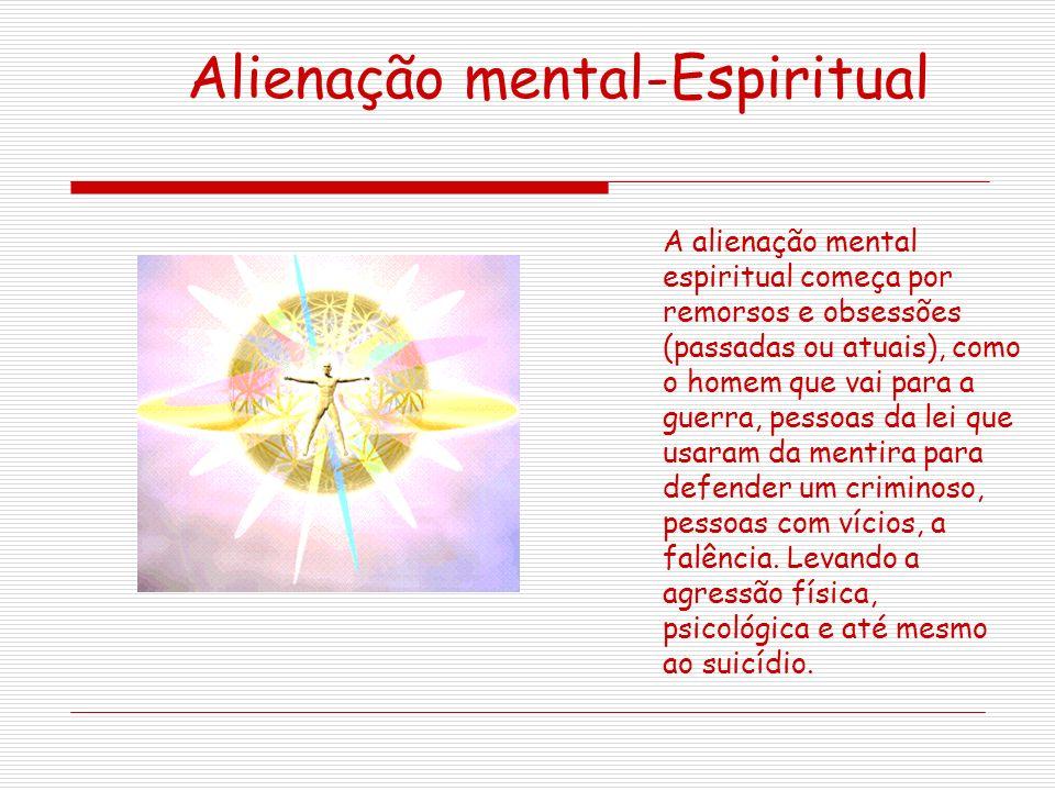 Alienação mental-Espiritual A alienação mental espiritual começa por remorsos e obsessões (passadas ou atuais), como o homem que vai para a guerra, pessoas da lei que usaram da mentira para defender um criminoso, pessoas com vícios, a falência.