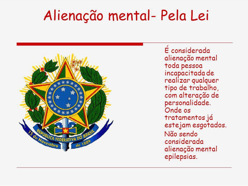 Alienação mental- Pela Lei É considerada alienação mental toda pessoa incapacitada de realizar qualquer tipo de trabalho, com alteração de personalidade.