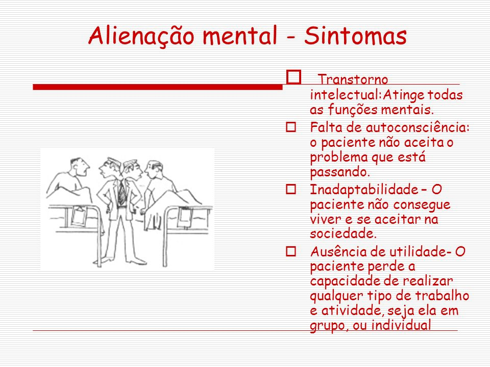 Alienação mental - Sintomas Transtorno intelectual:Atinge todas as funções mentais. Falta de autoconsciência: o paciente não aceita o problema que est