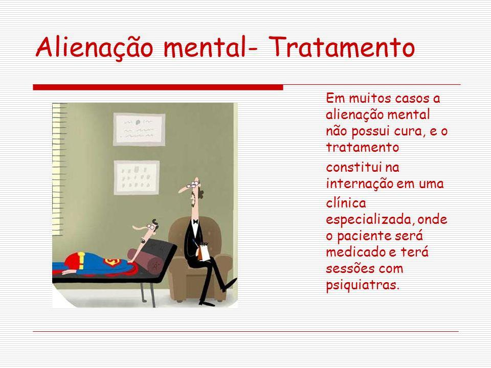 Alienação mental- Tratamento Em muitos casos a alienação mental não possui cura, e o tratamento constitui na internação em uma clínica especializada, onde o paciente será medicado e terá sessões com psiquiatras.
