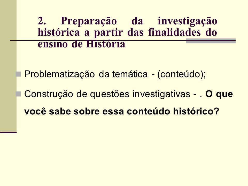 2. Preparação da investigação histórica a partir das finalidades do ensino de História Problematização da temática - (conteúdo); Construção de questõe