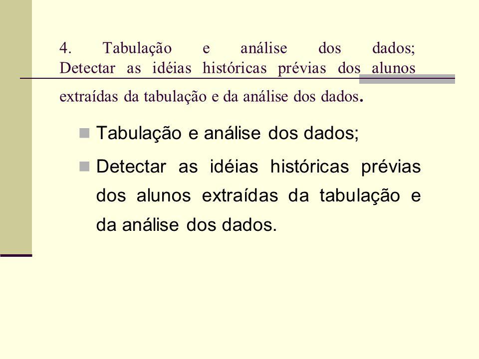 4. Tabulação e análise dos dados; Detectar as idéias históricas prévias dos alunos extraídas da tabulação e da análise dos dados. Tabulação e análise