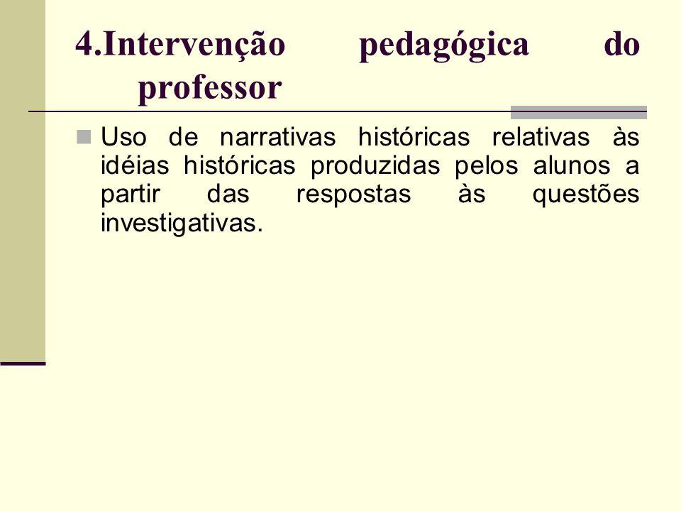 4.Intervenção pedagógica do professor Uso de narrativas históricas relativas às idéias históricas produzidas pelos alunos a partir das respostas às qu