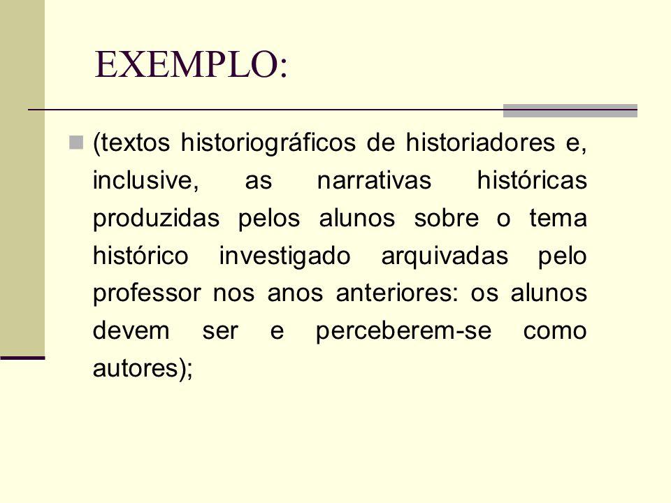 EXEMPLO: (textos historiográficos de historiadores e, inclusive, as narrativas históricas produzidas pelos alunos sobre o tema histórico investigado a