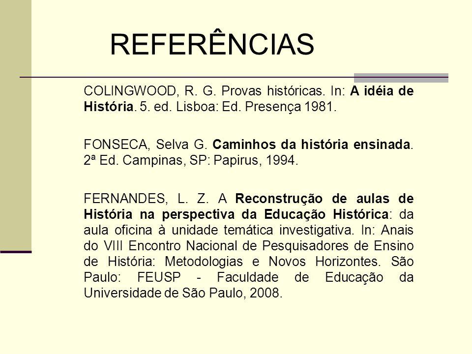 REFERÊNCIAS COLINGWOOD, R. G. Provas históricas. In: A idéia de História. 5. ed. Lisboa: Ed. Presença 1981. FONSECA, Selva G. Caminhos da história ens