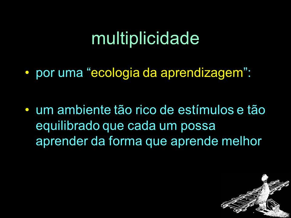multiplicidade por uma ecologia da aprendizagem: um ambiente tão rico de estímulos e tão equilibrado que cada um possa aprender da forma que aprende m