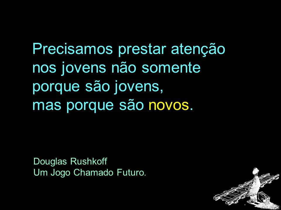 Precisamos prestar atenção nos jovens não somente porque são jovens, mas porque são novos. Douglas Rushkoff Um Jogo Chamado Futuro.