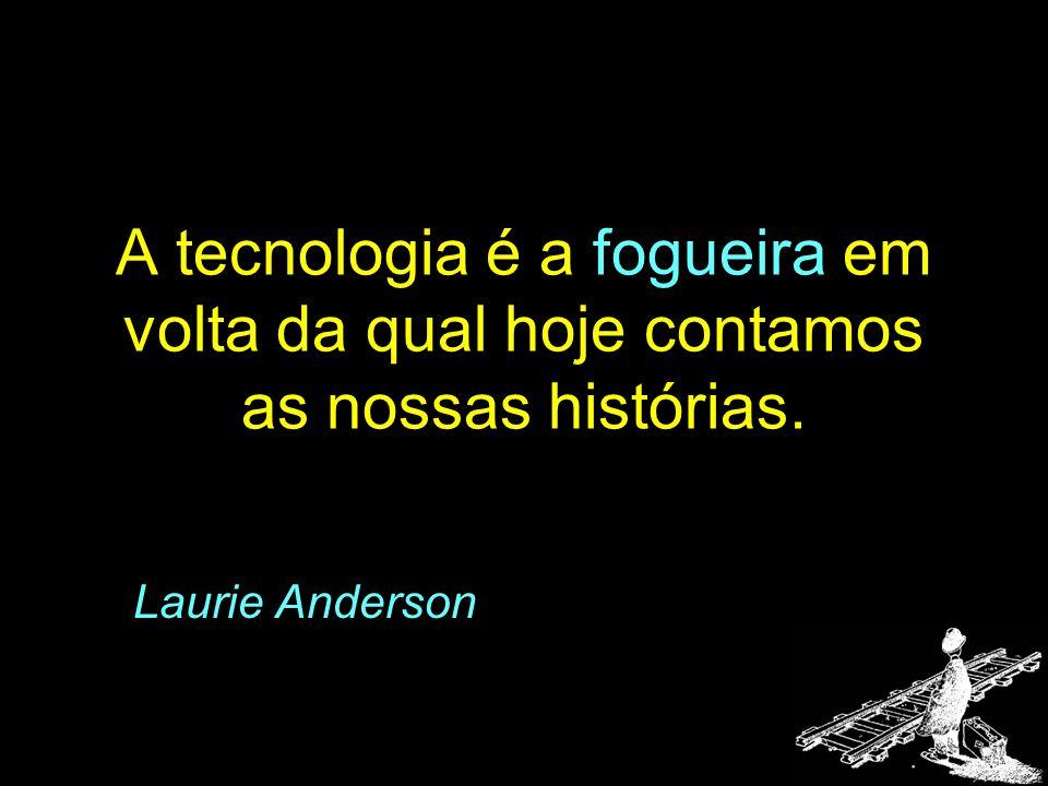 A tecnologia é a fogueira em volta da qual hoje contamos as nossas histórias. Laurie Anderson