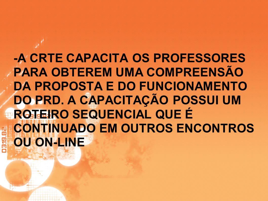 -A CRTE CAPACITA OS PROFESSORES PARA OBTEREM UMA COMPREENSÃO DA PROPOSTA E DO FUNCIONAMENTO DO PRD. A CAPACITAÇÃO POSSUI UM ROTEIRO SEQUENCIAL QUE É C