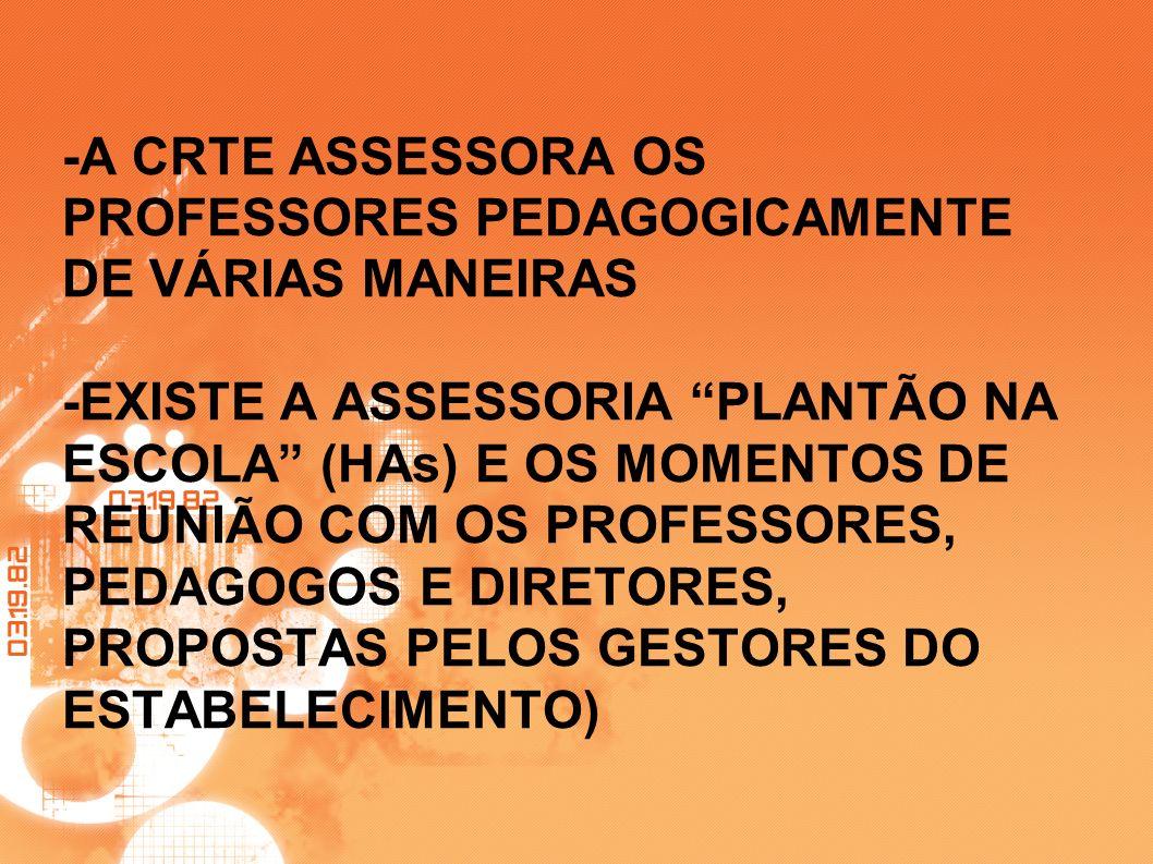 -A CRTE ASSESSORA OS PROFESSORES PEDAGOGICAMENTE DE VÁRIAS MANEIRAS -EXISTE A ASSESSORIA PLANTÃO NA ESCOLA (HAs) E OS MOMENTOS DE REUNIÃO COM OS PROFE