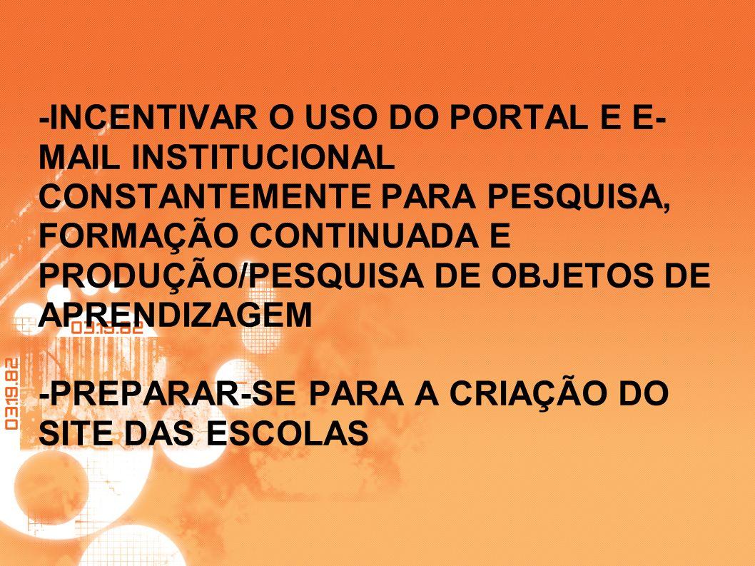 -INCENTIVAR O USO DO PORTAL E E- MAIL INSTITUCIONAL CONSTANTEMENTE PARA PESQUISA, FORMAÇÃO CONTINUADA E PRODUÇÃO/PESQUISA DE OBJETOS DE APRENDIZAGEM -
