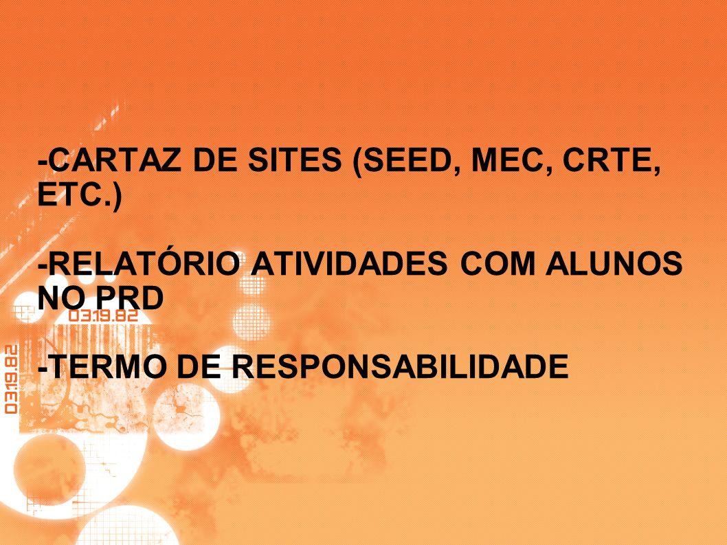 -CARTAZ DE SITES (SEED, MEC, CRTE, ETC.) -RELATÓRIO ATIVIDADES COM ALUNOS NO PRD -TERMO DE RESPONSABILIDADE