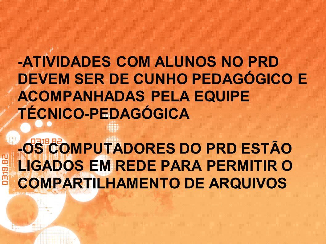 -ATIVIDADES COM ALUNOS NO PRD DEVEM SER DE CUNHO PEDAGÓGICO E ACOMPANHADAS PELA EQUIPE TÉCNICO-PEDAGÓGICA -OS COMPUTADORES DO PRD ESTÃO LIGADOS EM RED