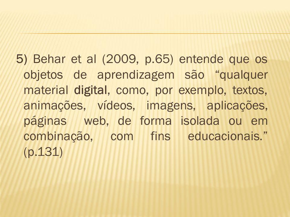 5) Behar et al (2009, p.65) entende que os objetos de aprendizagem são qualquer material digital, como, por exemplo, textos, animações, vídeos, imagens, aplicações, páginas web, de forma isolada ou em combinação, com fins educacionais.
