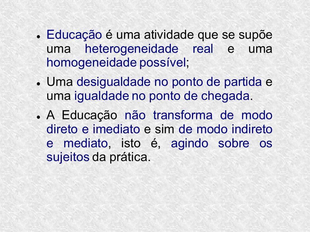 Educação é uma atividade que se supõe uma heterogeneidade real e uma homogeneidade possível; Uma desigualdade no ponto de partida e uma igualdade no ponto de chegada.