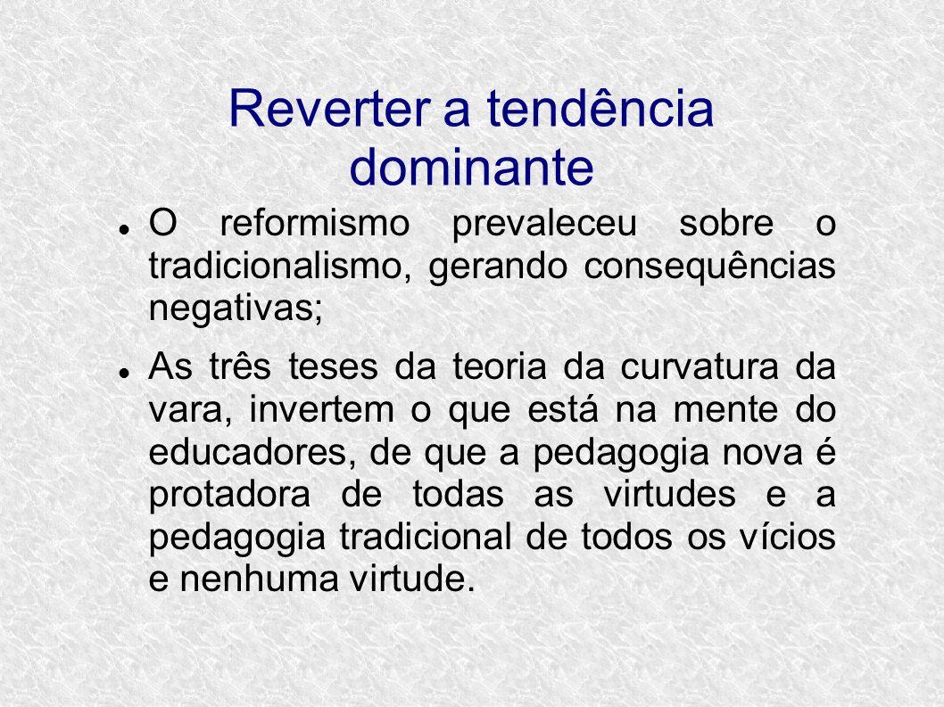 Reverter a tendência dominante O reformismo prevaleceu sobre o tradicionalismo, gerando consequências negativas; As três teses da teoria da curvatura da vara, invertem o que está na mente do educadores, de que a pedagogia nova é protadora de todas as virtudes e a pedagogia tradicional de todos os vícios e nenhuma virtude.