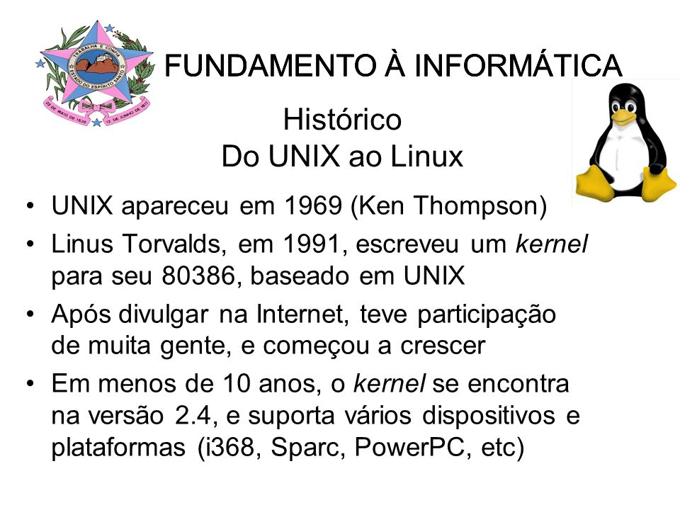 Histórico Do UNIX ao Linux UNIX apareceu em 1969 (Ken Thompson) Linus Torvalds, em 1991, escreveu um kernel para seu 80386, baseado em UNIX Após divulgar na Internet, teve participação de muita gente, e começou a crescer Em menos de 10 anos, o kernel se encontra na versão 2.4, e suporta vários dispositivos e plataformas (i368, Sparc, PowerPC, etc) FUNDAMENTO À INFORMÁTICA