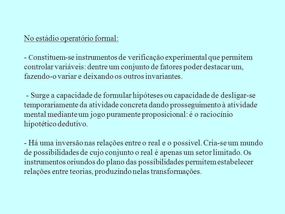 No estádio operatório formal: - C onstituem-se instrumentos de verificação experimental que permitem controlar variáveis: dentre um conjunto de fatore