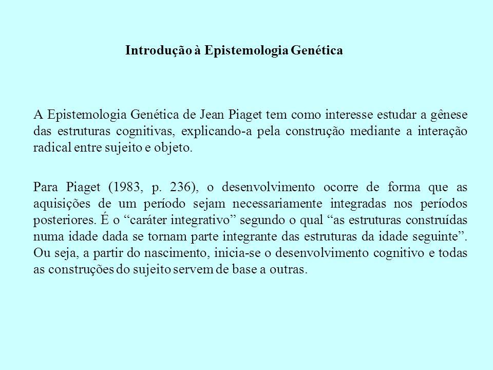 Introdução à Epistemologia Genética A Epistemologia Genética de Jean Piaget tem como interesse estudar a gênese das estruturas cognitivas, explicando-