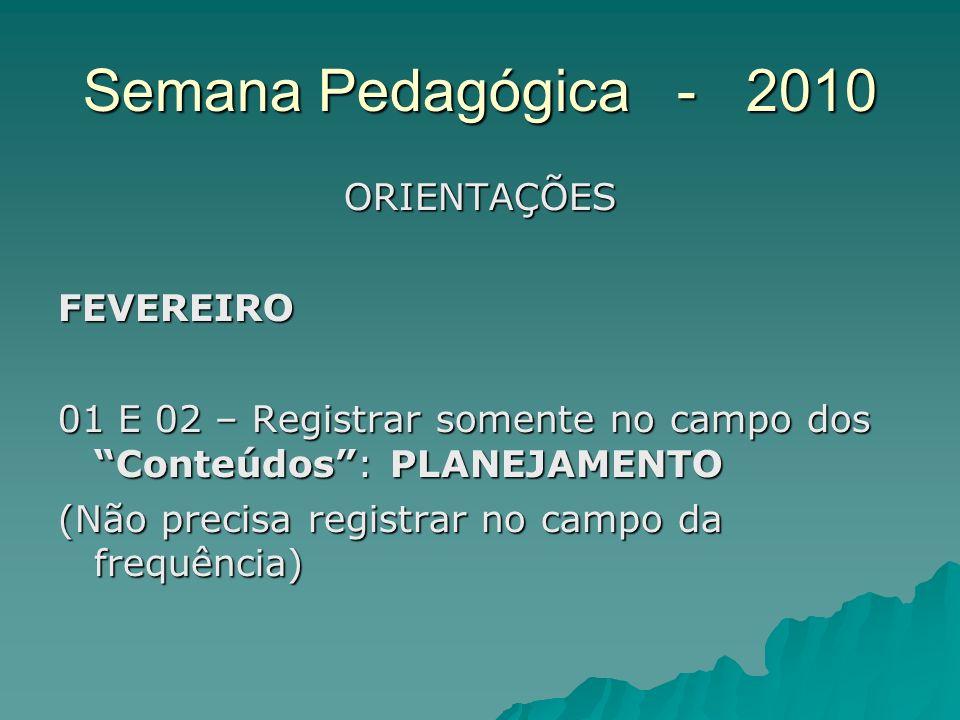 Semana Pedagógica - 2010 ORIENTAÇÕESFEVEREIRO 01 E 02 – Registrar somente no campo dos Conteúdos: PLANEJAMENTO (Não precisa registrar no campo da freq