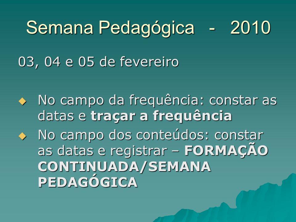 Semana Pedagógica - 2010 03, 04 e 05 de fevereiro No campo da frequência: constar as datas e traçar a frequência No campo da frequência: constar as da