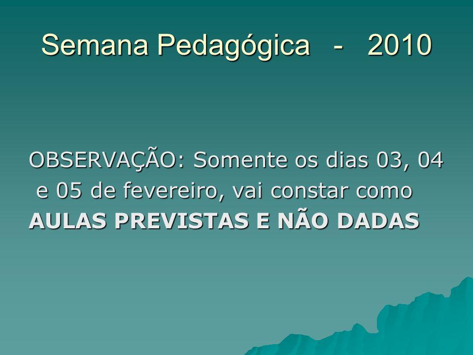 Semana Pedagógica - 2010 OBSERVAÇÃO: Somente os dias 03, 04 e 05 de fevereiro, vai constar como e 05 de fevereiro, vai constar como AULAS PREVISTAS E