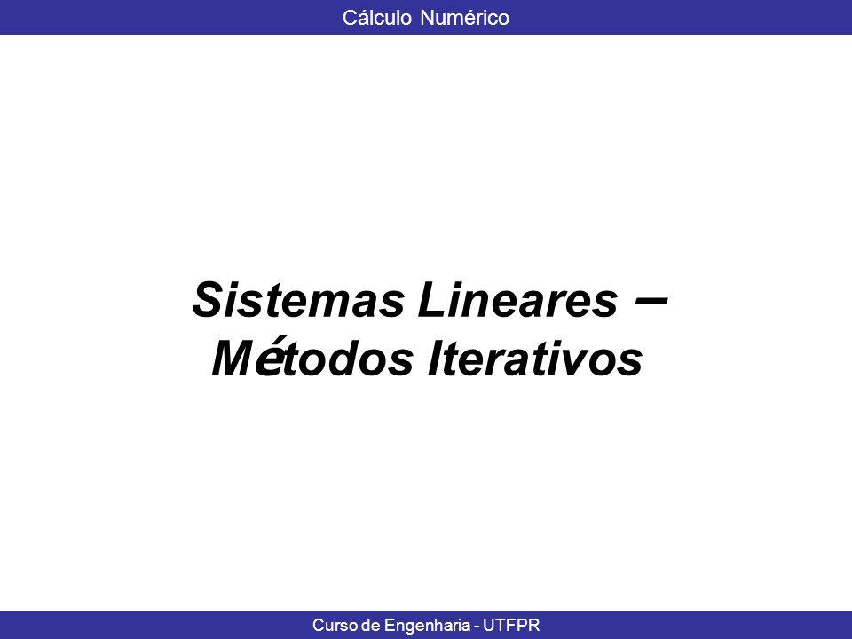 Cálculo Numérico Curso de Engenharia - UTFPR Método de Gauss-Jacobi - EXEMPLO Seja o sistema 10 x 1 + 2x 2 + x 3 = 7 x 1 + 5x 2 + x 3 = -8 2x 1 + 3x 2 + 10x 3 = 6 C = 0 - 2/10 - 1/10 -1/5 0 - 1/5 -1/5 – 3/10 0 g = -7/10 8/5 -6/10