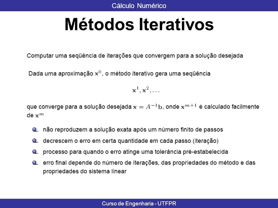 Cálculo Numérico Curso de Engenharia - UTFPR Métodos Iterativos: Consistem em encontrar uma seqüência de estimativas x i k (dada uma estimativa inicial x i 0 ) que após um número suficientemente grande de iterações convirja para a solução do sistema de equações.