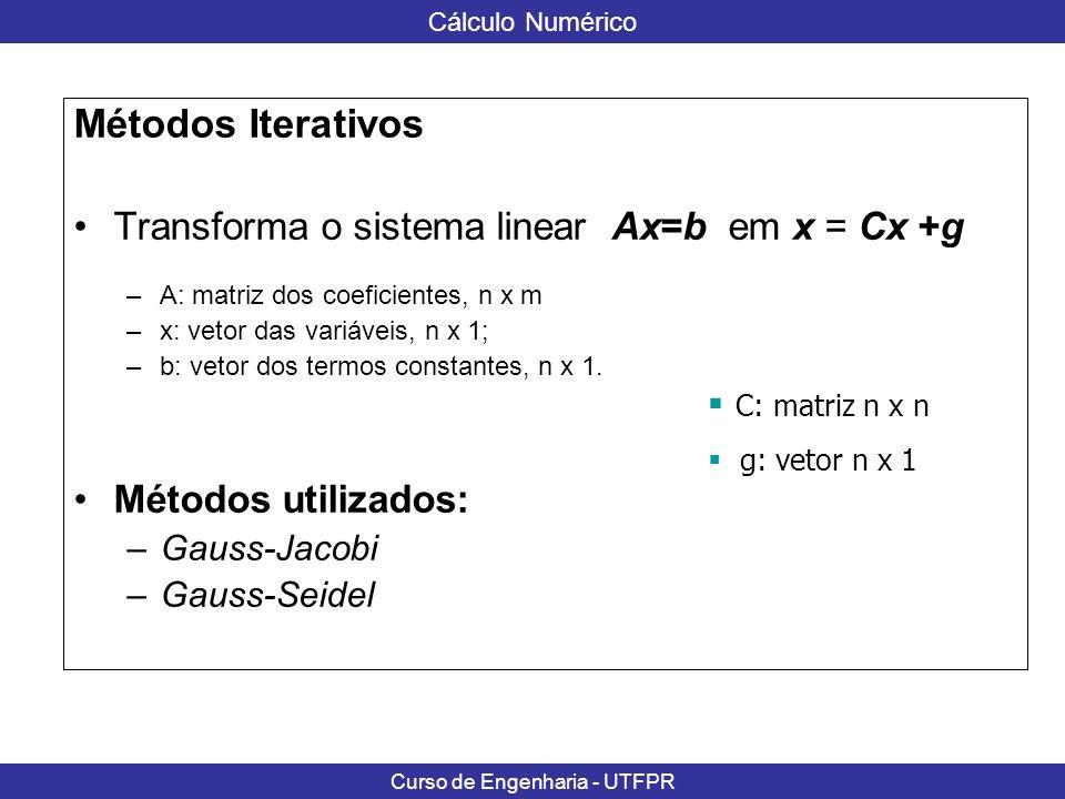 Cálculo Numérico Curso de Engenharia - UTFPR Método de Gauss-Jacobi Conhecido x (0) (aproximação inicial) obtém-se consecutivamente os vetores: De um modo geral, a aproximação x (k+1) é calculada pela fórmula x (k+1) = C x (k) +g, k=0, 1,...
