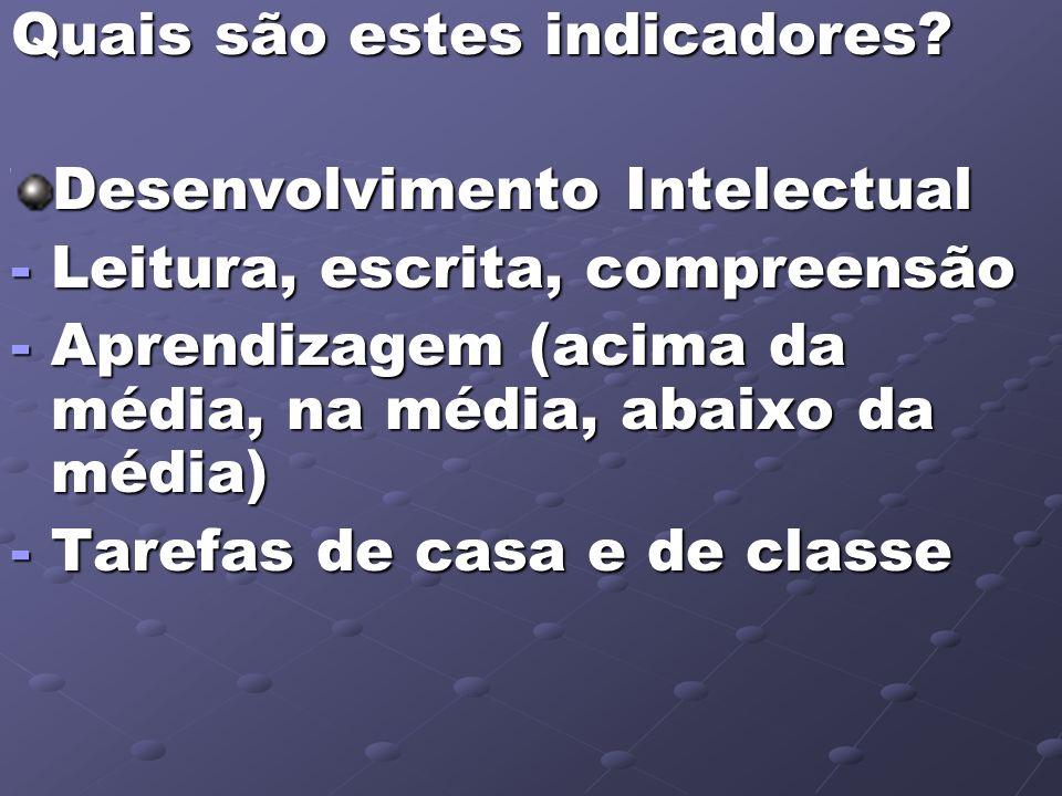Quais são estes indicadores? Desenvolvimento Intelectual -Leitura, escrita, compreensão -Aprendizagem (acima da média, na média, abaixo da média) -Tar
