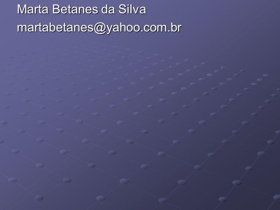Marta Betanes da Silva martabetanes@yahoo.com.br