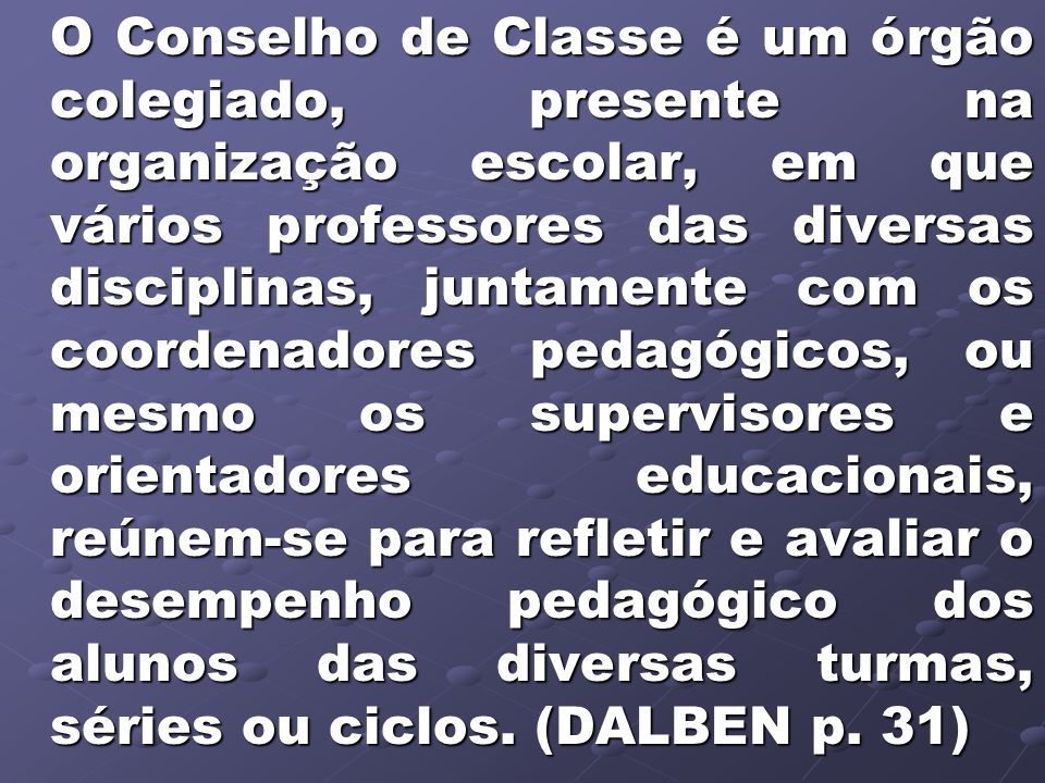 O Conselho de Classe é um órgão colegiado, presente na organização escolar, em que vários professores das diversas disciplinas, juntamente com os coor