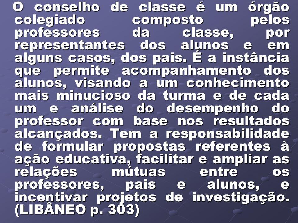 O conselho de classe é um órgão colegiado composto pelos professores da classe, por representantes dos alunos e em alguns casos, dos pais. É a instânc