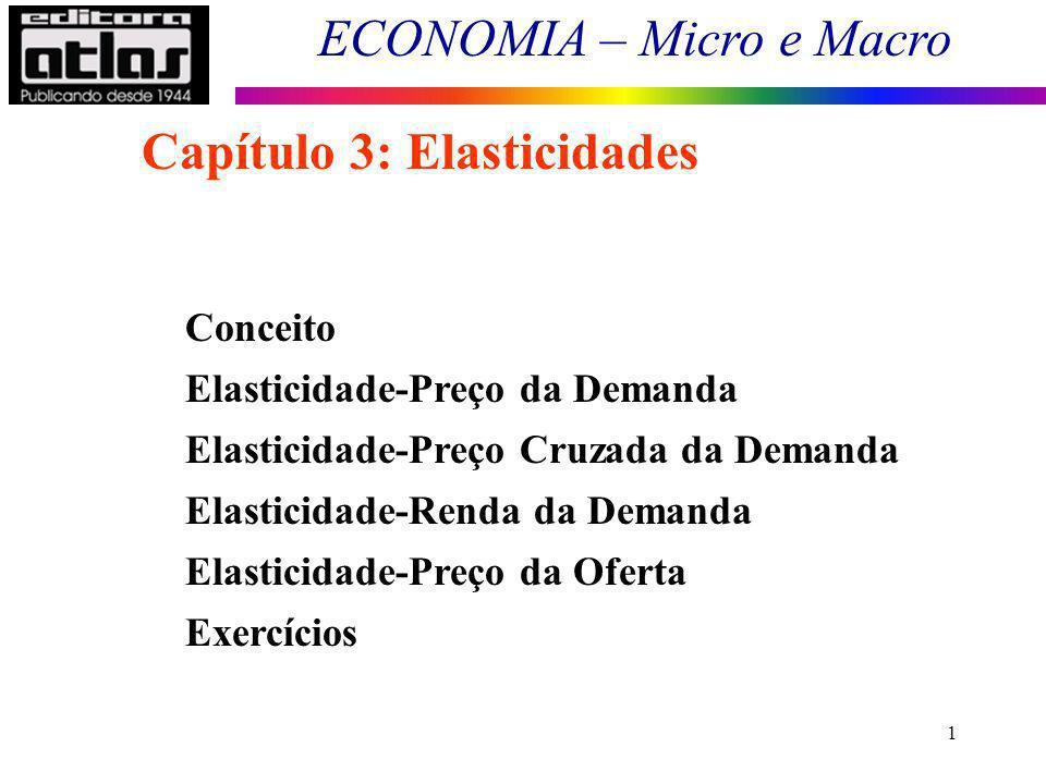 ECONOMIA – Micro e Macro 1 Conceito Elasticidade-Preço da Demanda Elasticidade-Preço Cruzada da Demanda Elasticidade-Renda da Demanda Elasticidade-Preço da Oferta Exercícios Capítulo 3: Elasticidades
