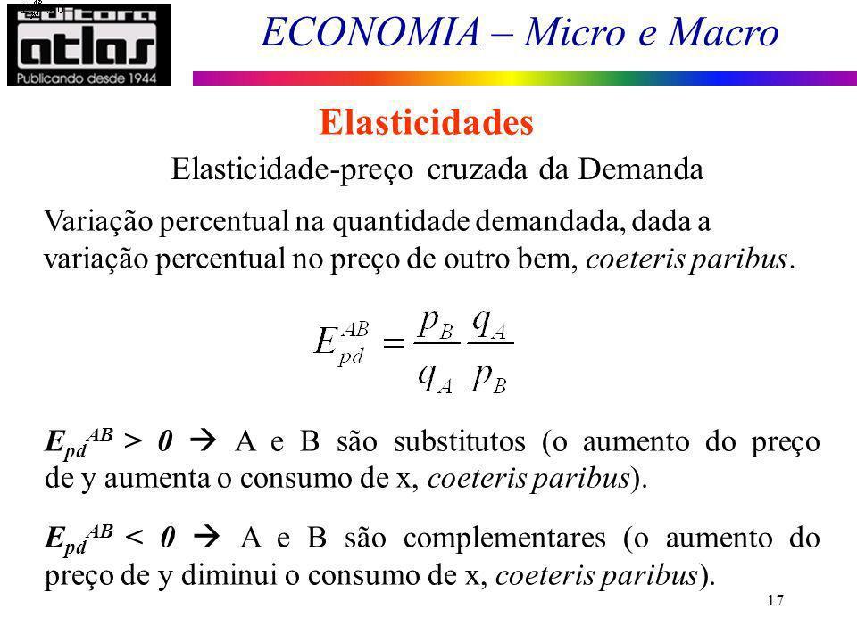 ECONOMIA – Micro e Macro 17 Elasticidades Elasticidade-preço cruzada da Demanda Variação percentual na quantidade demandada, dada a variação percentual no preço de outro bem, coeteris paribus.