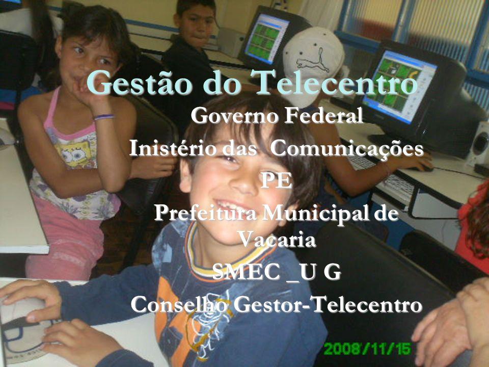 Gestão do Telecentro Governo Federal Inistério das Comunicações PE Prefeitura Municipal de Vacaria SMEC _U G Conselho Gestor-Telecentro