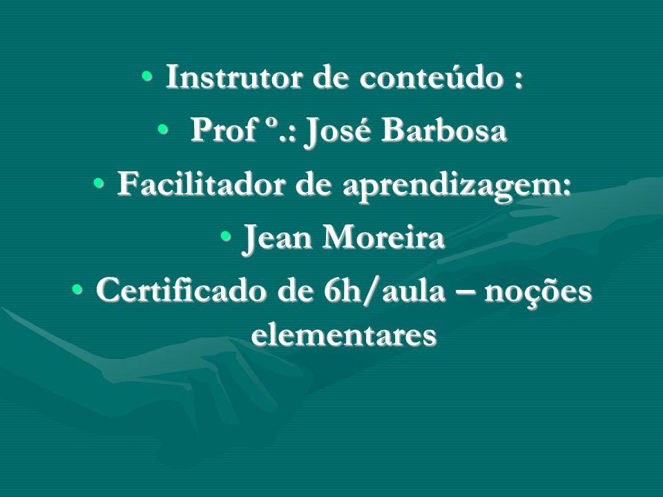 Instrutor de conteúdo :Instrutor de conteúdo : Prof º.: José Barbosa Prof º.: José Barbosa Facilitador de aprendizagem:Facilitador de aprendizagem: Jean MoreiraJean Moreira Certificado de 6h/aula – noções elementaresCertificado de 6h/aula – noções elementares