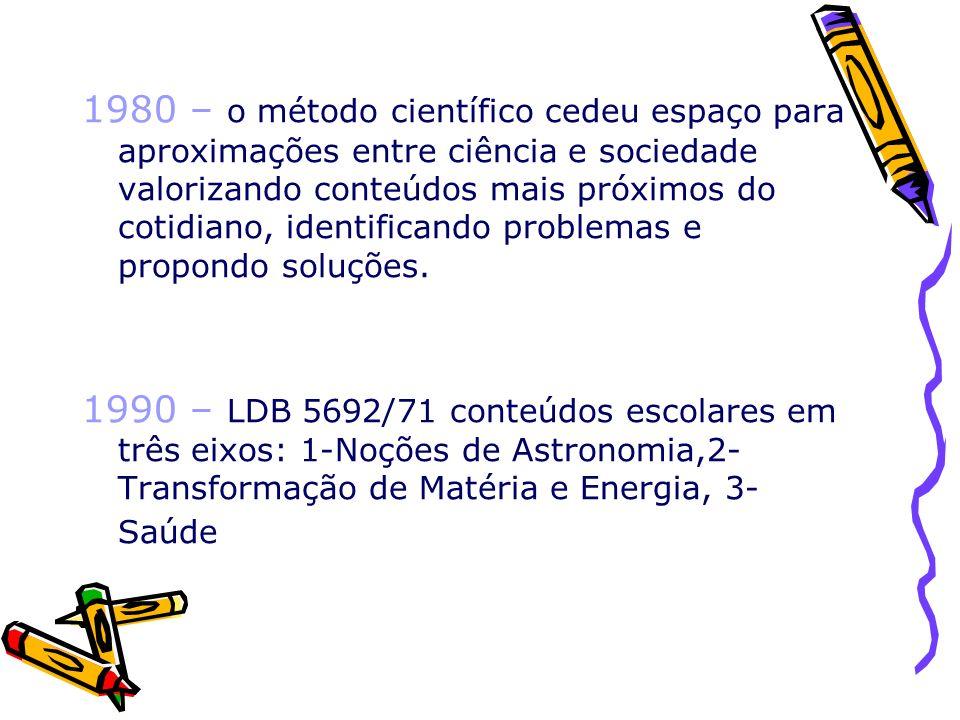 1996 –LDB 9394/96 os Parâmetros Curriculares Nacionais (PCN) ocorre reorganização dos conteúdos escolares das Ciências de âmbito federal: 1-Terra e Universo, 2-Vida e Ambiente, 3-Ser Humano e Saúde, 4- Tecnologia e Sociedade.